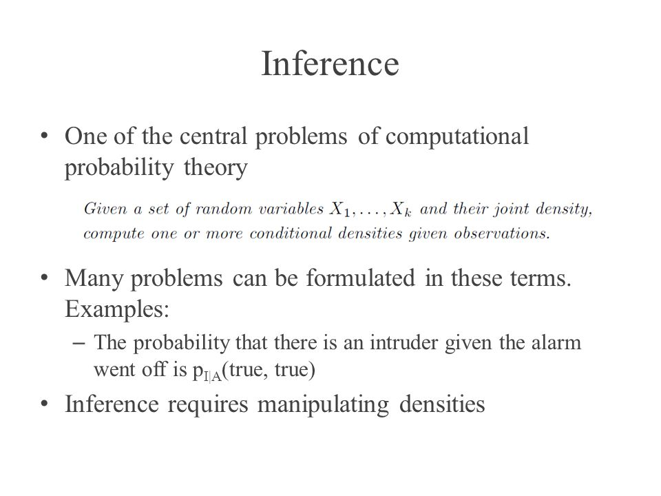 Inference One of the central problems of computational probability theory. Many problems can be formulated in these terms. Examples: