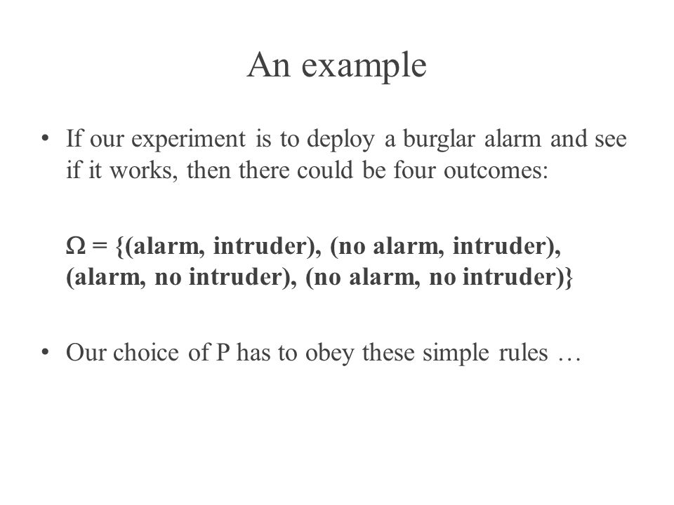 An example If our experiment is to deploy a burglar alarm and see if it works, then there could be four outcomes: