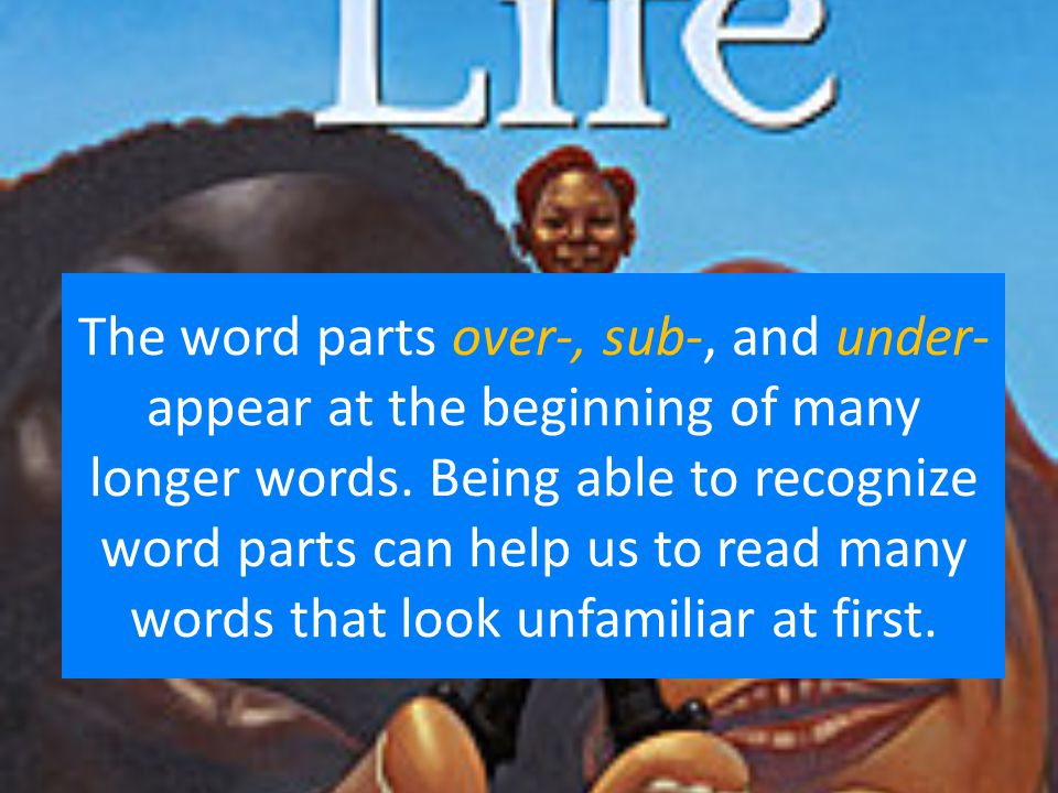 The word parts over-, sub-, and under- appear at the beginning of many longer words.