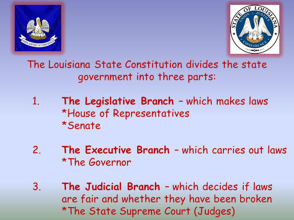 The Louisiana State Constitution divides the state government into three parts: