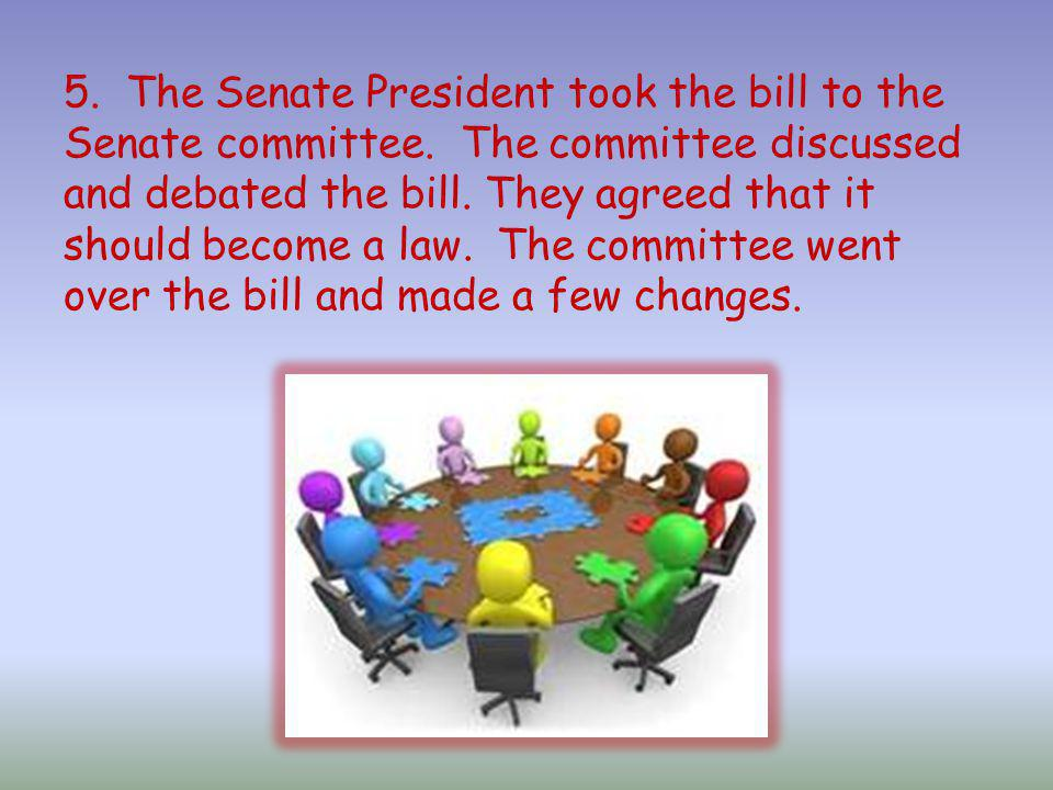 5. The Senate President took the bill to the Senate committee