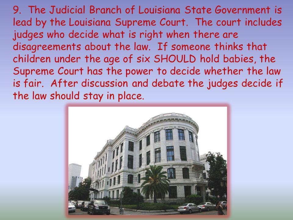9. The Judicial Branch of Louisiana State Government is lead by the Louisiana Supreme Court.