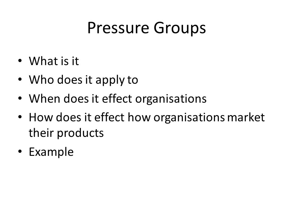 Pressure Groups What is it Who does it apply to