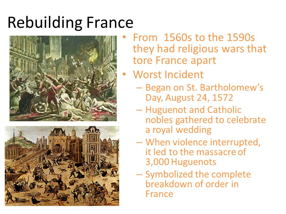 Rebuilding France From 1560s to the 1590s they had religious wars that tore France apart. Worst Incident.