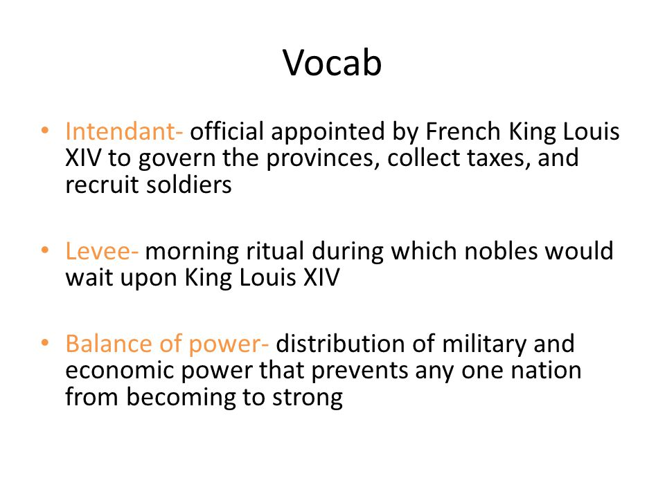 Vocab Intendant- official appointed by French King Louis XIV to govern the provinces, collect taxes, and recruit soldiers.
