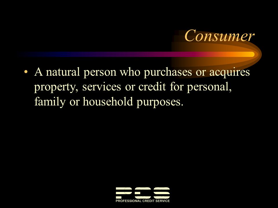 Consumer A natural person who purchases or acquires property, services or credit for personal, family or household purposes.