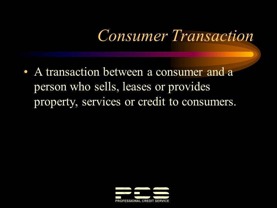 Consumer Transaction A transaction between a consumer and a person who sells, leases or provides property, services or credit to consumers.