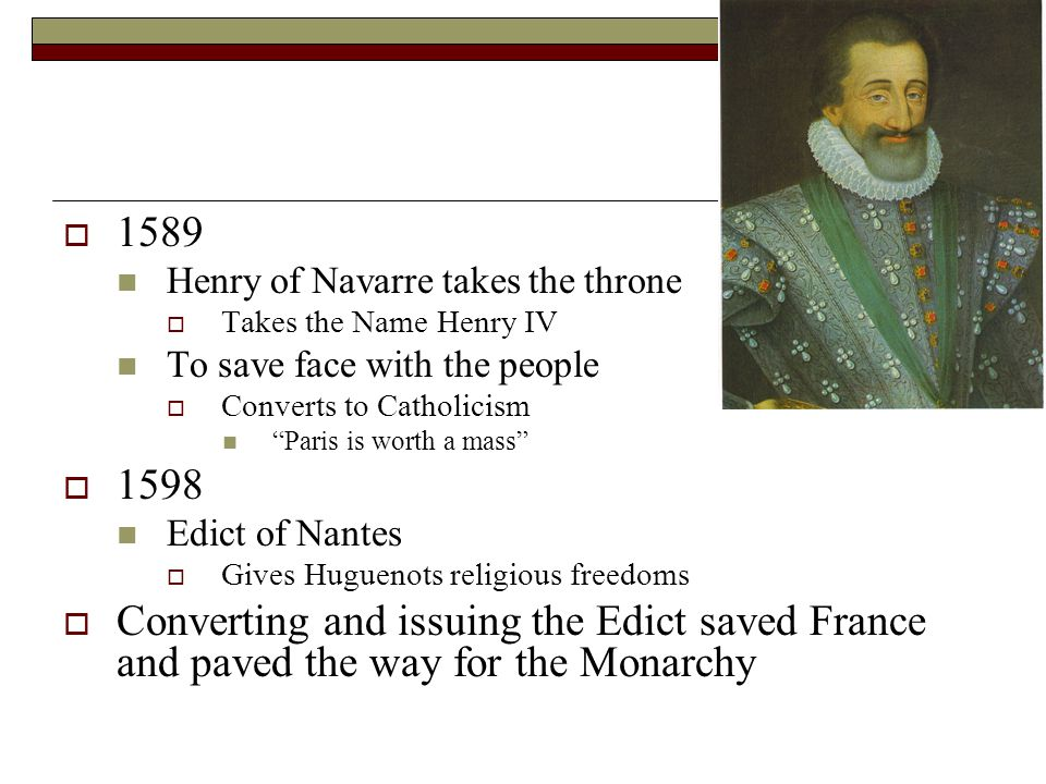 1589 Henry of Navarre takes the throne. Takes the Name Henry IV. To save face with the people. Converts to Catholicism.