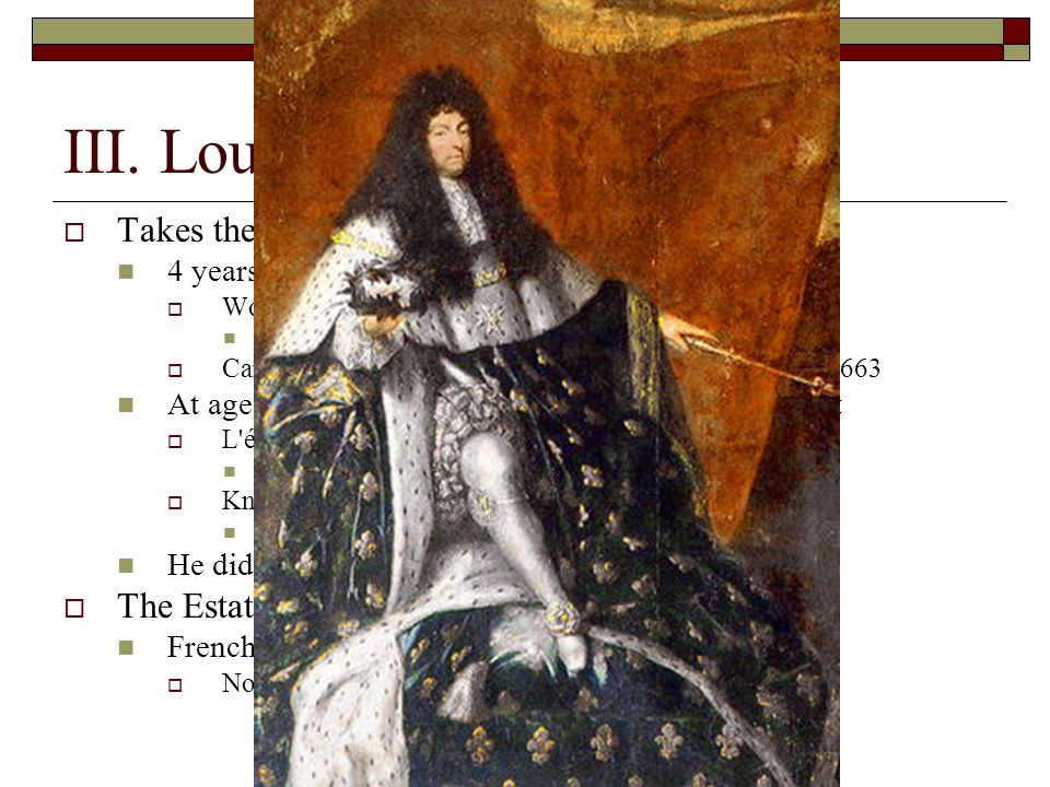 III. Louis XIV Takes the throne in 1643 The Estates General