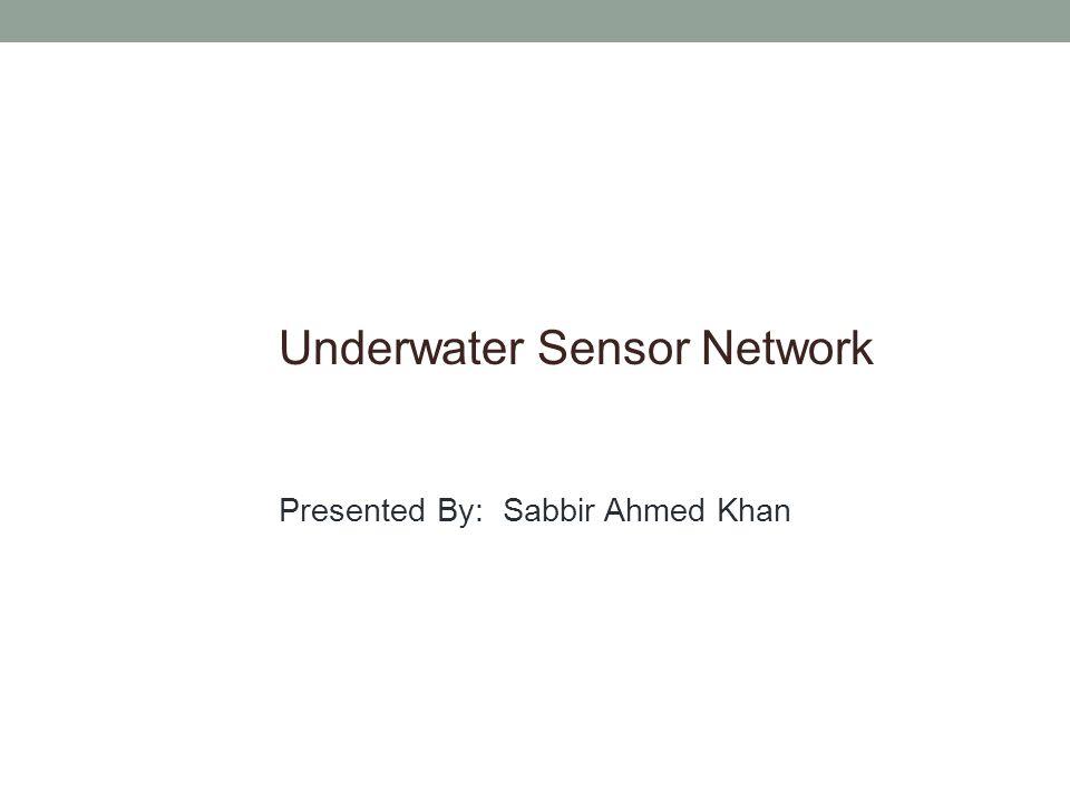 Underwater Sensor Network Presented By: Sabbir Ahmed Khan