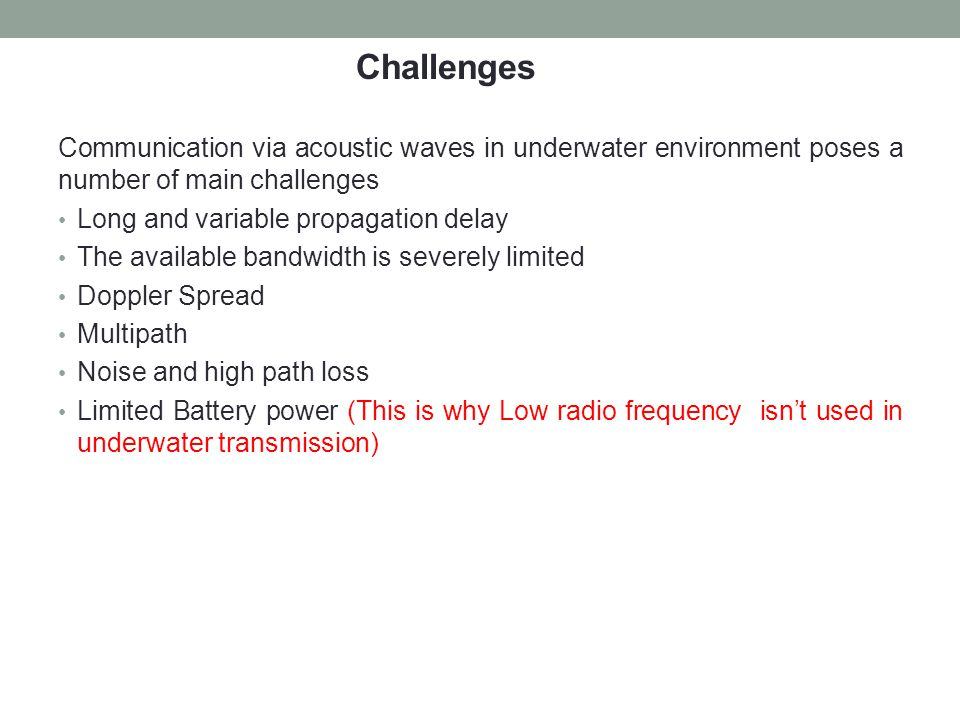 Challenges Communication via acoustic waves in underwater environment poses a number of main challenges.