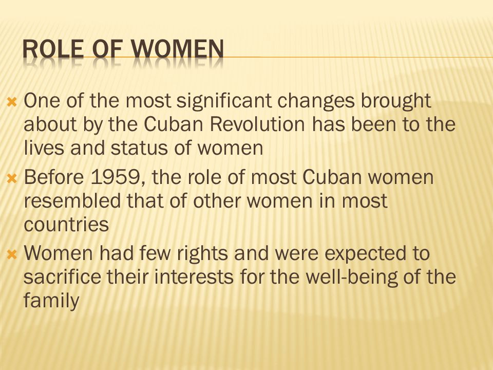 Role of Women One of the most significant changes brought about by the Cuban Revolution has been to the lives and status of women.