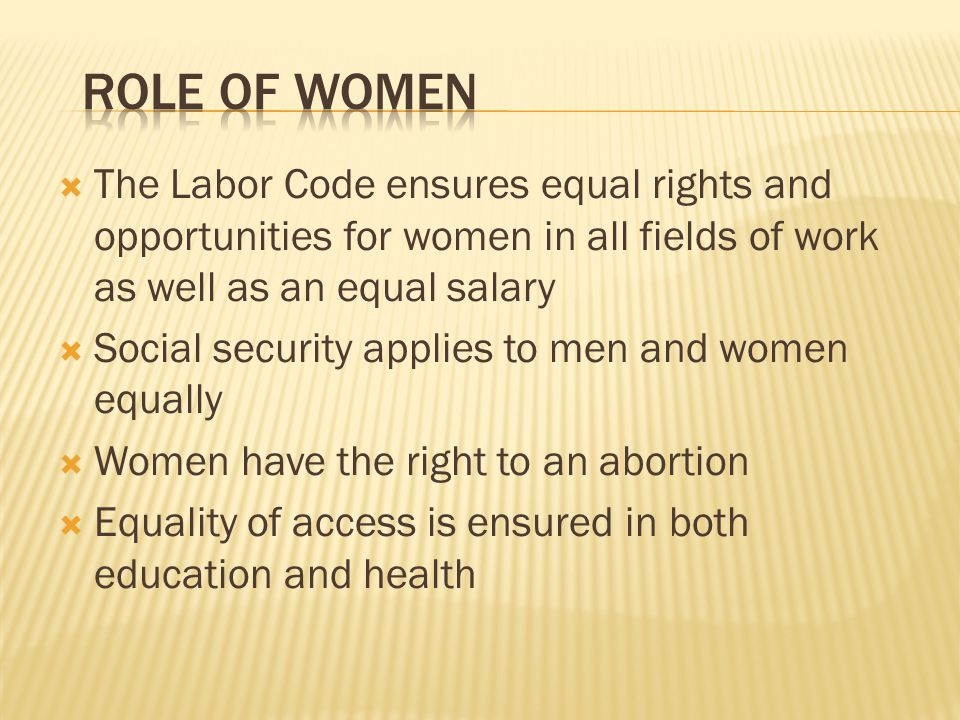 Role of Women The Labor Code ensures equal rights and opportunities for women in all fields of work as well as an equal salary.