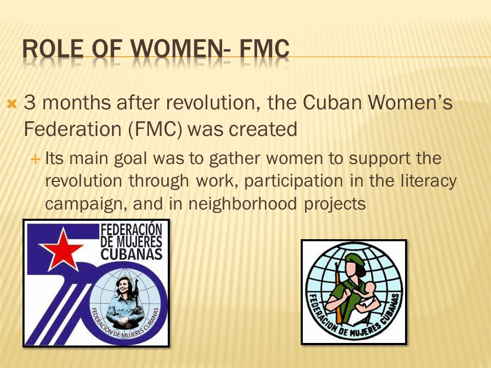 Role of women- FMC 3 months after revolution, the Cuban Women's Federation (FMC) was created.
