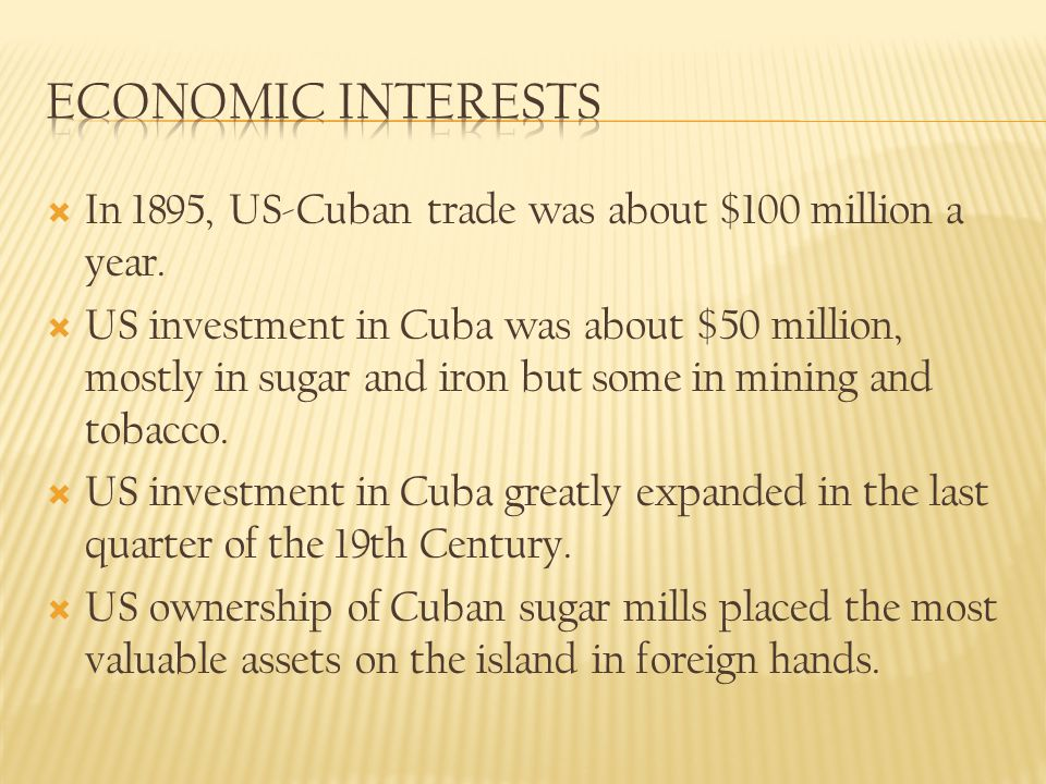 Economic Interests In 1895, US-Cuban trade was about $100 million a year.