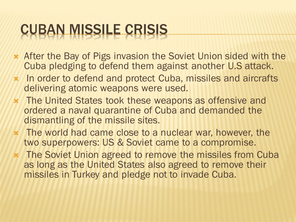 Cuban Missile Crisis After the Bay of Pigs invasion the Soviet Union sided with the Cuba pledging to defend them against another U.S attack.