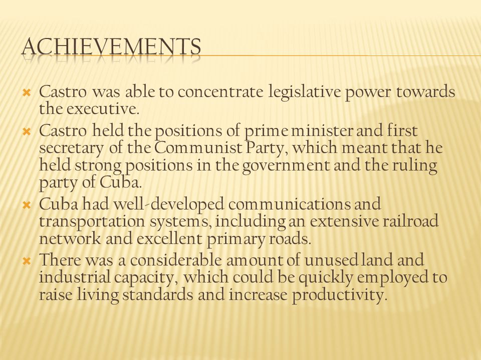 Achievements Castro was able to concentrate legislative power towards the executive.