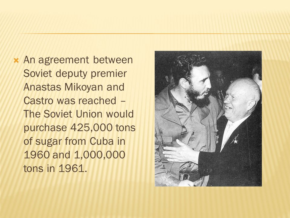 An agreement between Soviet deputy premier Anastas Mikoyan and Castro was reached – The Soviet Union would purchase 425,000 tons of sugar from Cuba in 1960 and 1,000,000 tons in 1961.
