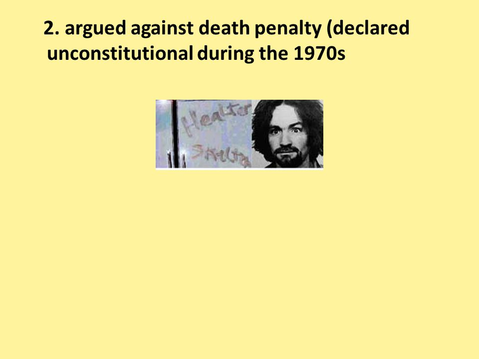 2. argued against death penalty (declared unconstitutional during the 1970s