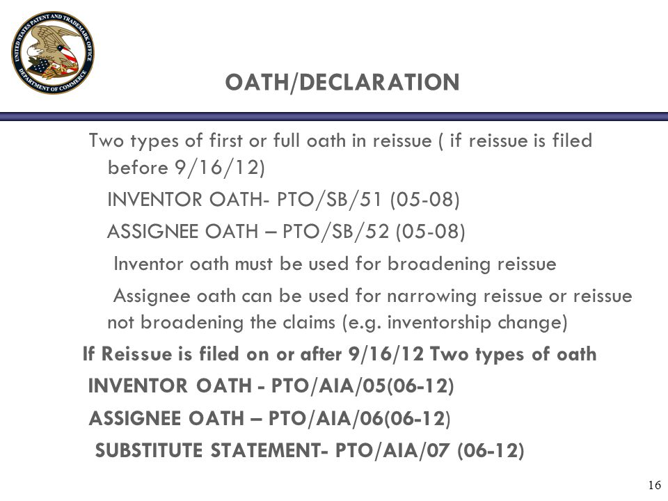 OATH/DECLARATION Two types of first or full oath in reissue ( if reissue is filed before 9/16/12) INVENTOR OATH- PTO/SB/51 (05-08)