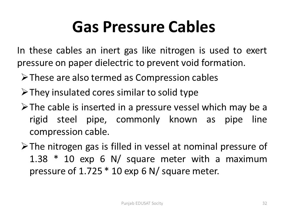 Gas Pressure Cables In these cables an inert gas like nitrogen is used to exert pressure on paper dielectric to prevent void formation.