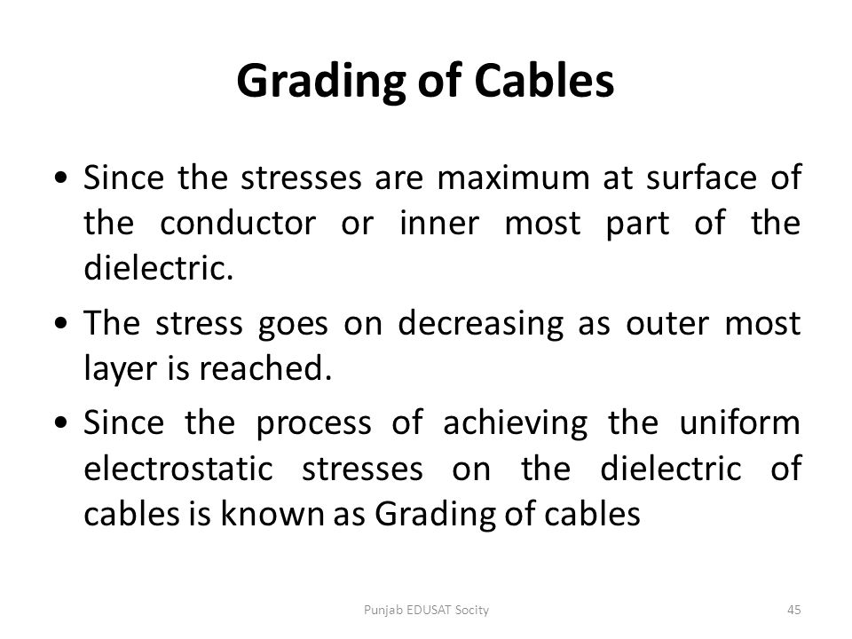 Grading of Cables Since the stresses are maximum at surface of the conductor or inner most part of the dielectric.