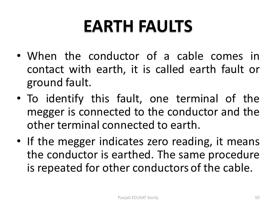 EARTH FAULTS When the conductor of a cable comes in contact with earth, it is called earth fault or ground fault.