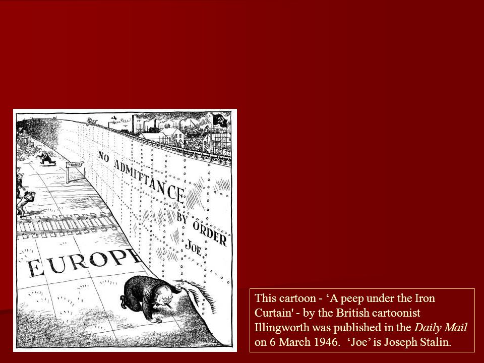This cartoon - 'A peep under the Iron Curtain - by the British cartoonist Illingworth was published in the Daily Mail on 6 March 1946.