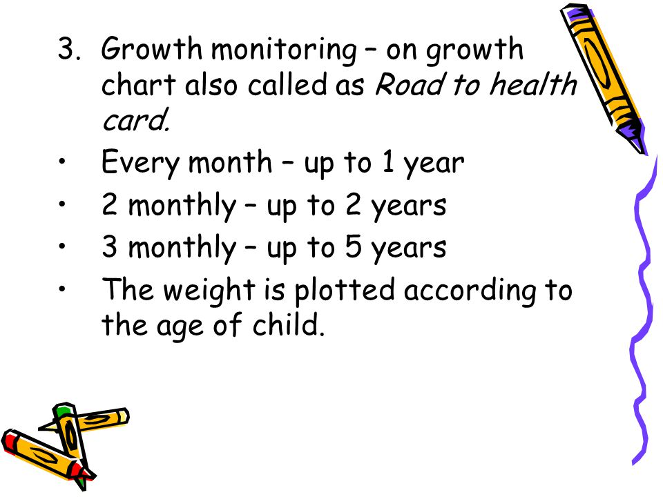 Growth monitoring – on growth chart also called as Road to health card.