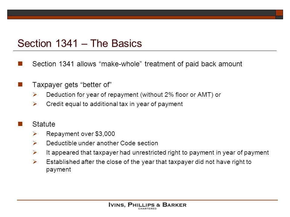 Section 1341 – The Basics Section 1341 allows make-whole treatment of paid back amount. Taxpayer gets better of