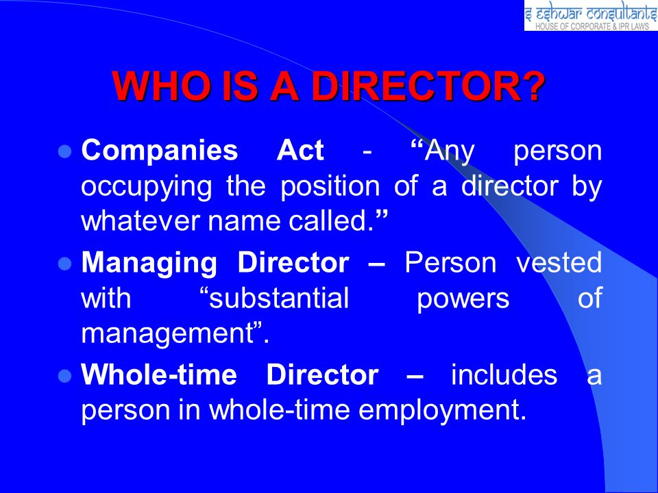 WHO IS A DIRECTOR Companies Act - Any person occupying the position of a director by whatever name called.