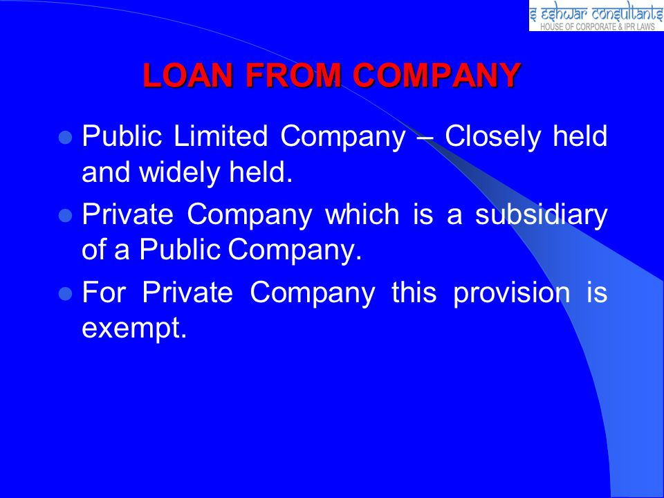 LOAN FROM COMPANY Public Limited Company – Closely held and widely held. Private Company which is a subsidiary of a Public Company.