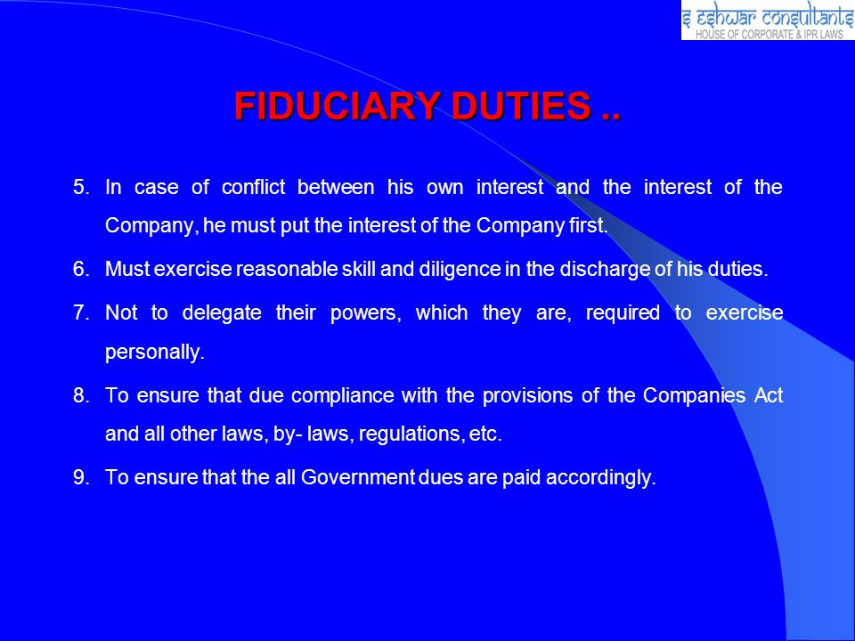 FIDUCIARY DUTIES .. In case of conflict between his own interest and the interest of the Company, he must put the interest of the Company first.