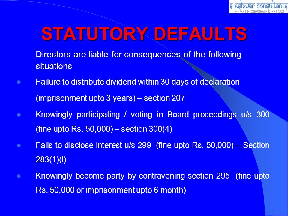 STATUTORY DEFAULTS Directors are liable for consequences of the following situations. Failure to distribute dividend within 30 days of declaration.
