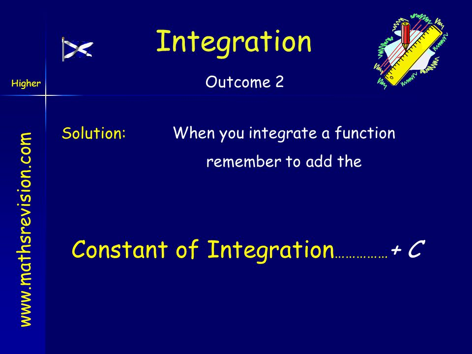 Integration Constant of Integration……………+ C Outcome 2 Solution: