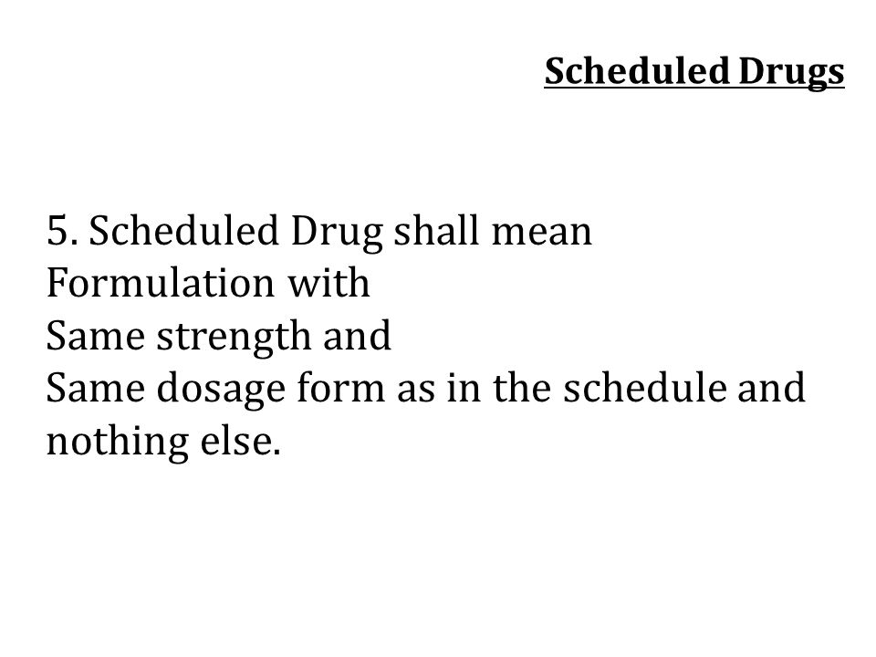 5. Scheduled Drug shall mean Formulation with Same strength and