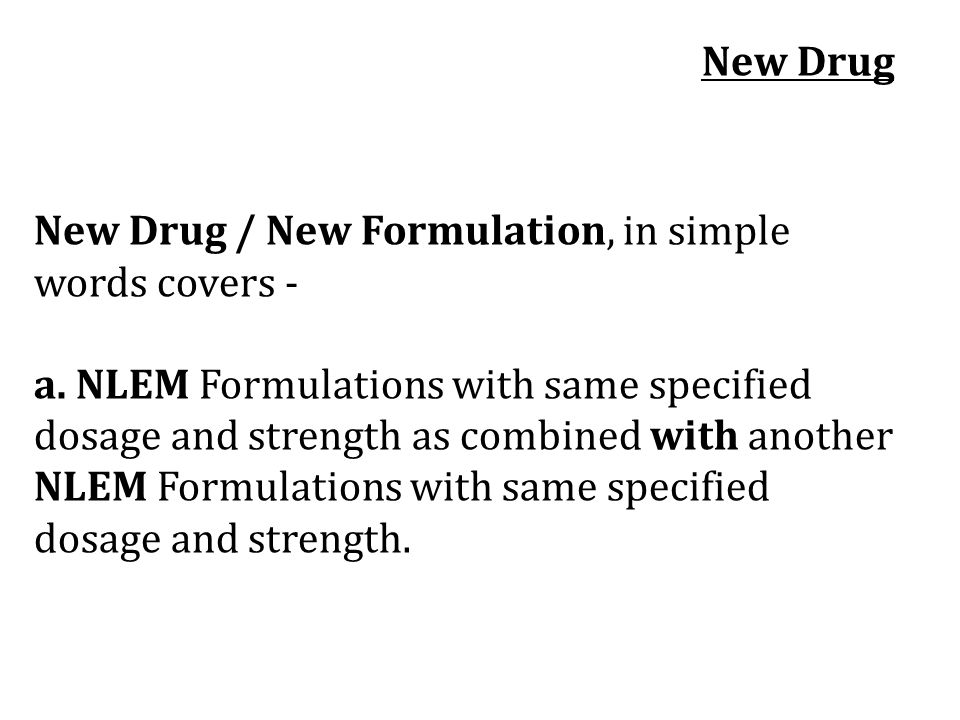 New Drug New Drug / New Formulation, in simple words covers - a. NLEM Formulations with same specified.