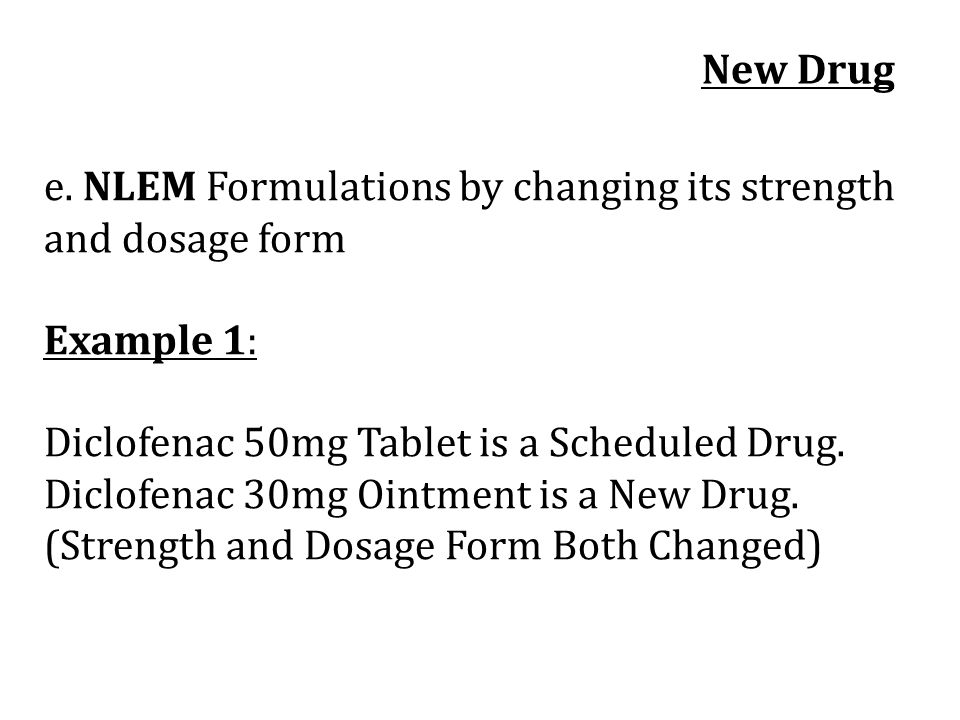 New Drug e. NLEM Formulations by changing its strength and dosage form. Example 1: Diclofenac 50mg Tablet is a Scheduled Drug.
