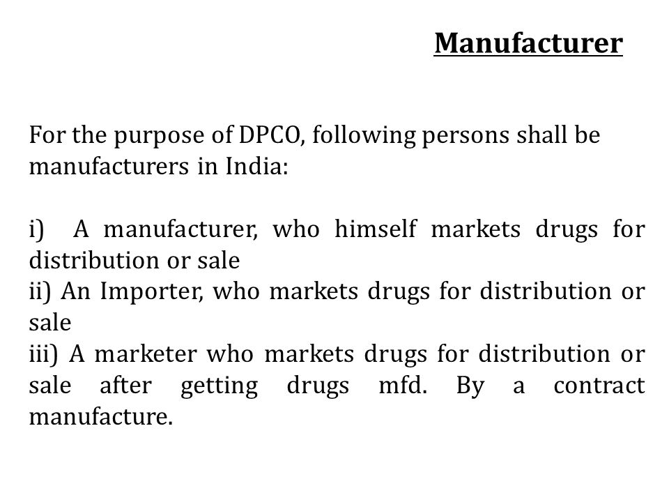 Manufacturer For the purpose of DPCO, following persons shall be manufacturers in India: