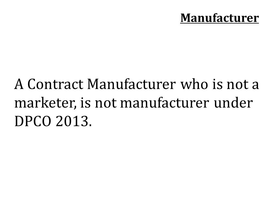 Manufacturer A Contract Manufacturer who is not a marketer, is not manufacturer under DPCO 2013.