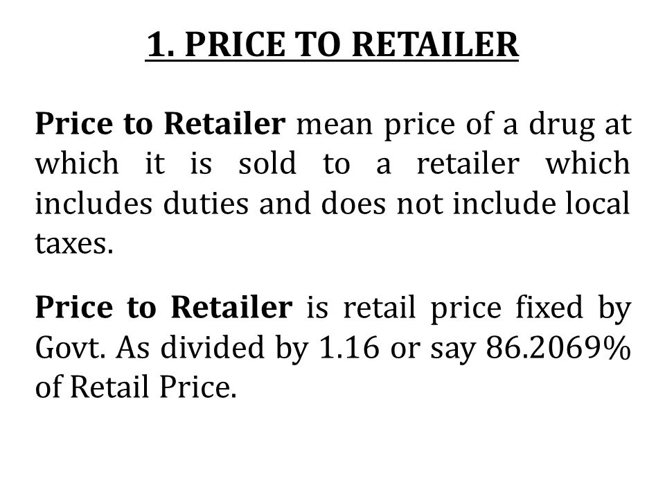 1. PRICE TO RETAILER Price to Retailer mean price of a drug at which it is sold to a retailer which includes duties and does not include local taxes.