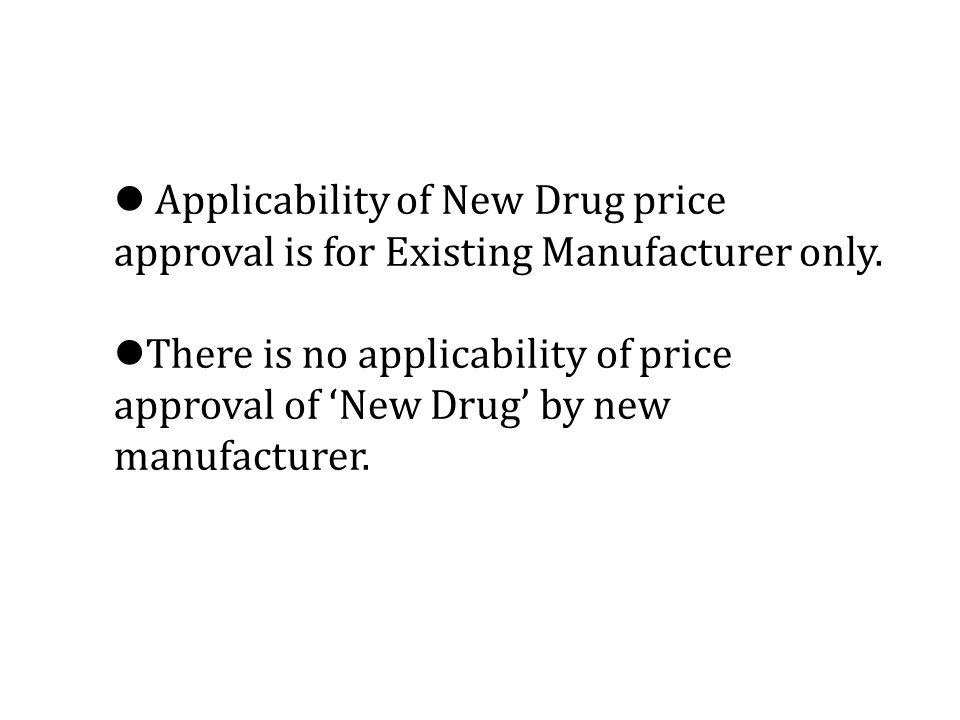Applicability of New Drug price approval is for Existing Manufacturer only.