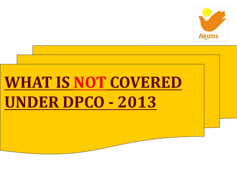 WHAT IS NOT COVERED UNDER DPCO - 2013