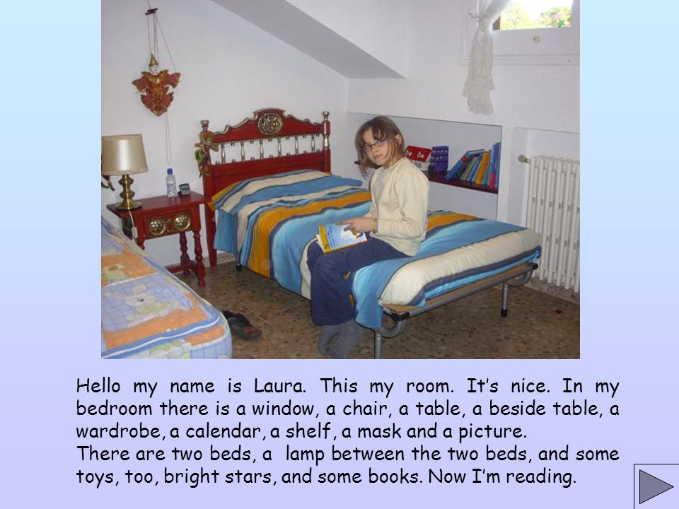 Hello my name is Laura. This my room. It's nice