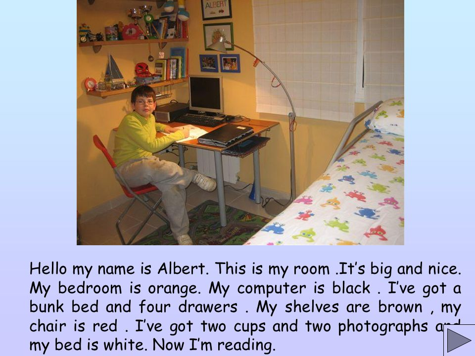 Hello my name is Albert. This is my room. It's big and nice