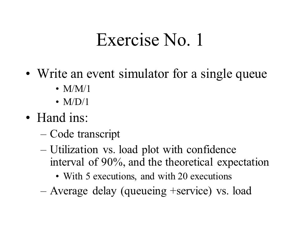 Exercise No. 1 Write an event simulator for a single queue Hand ins: