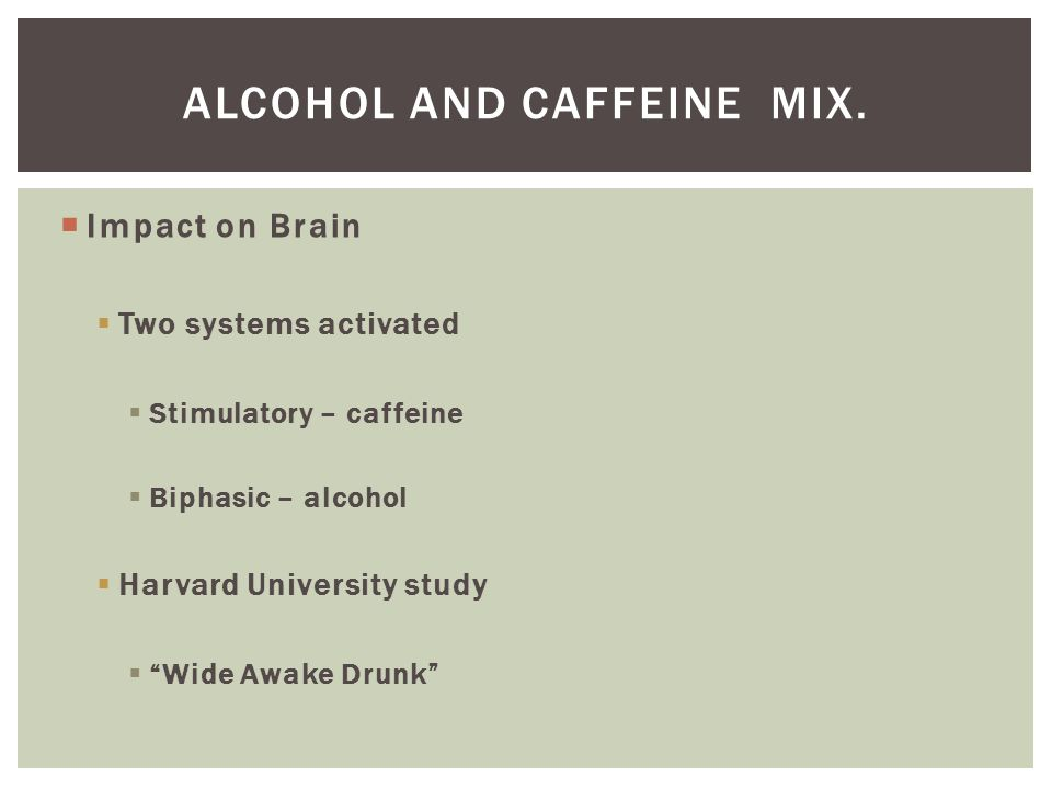 Alcohol and Caffeine mix.