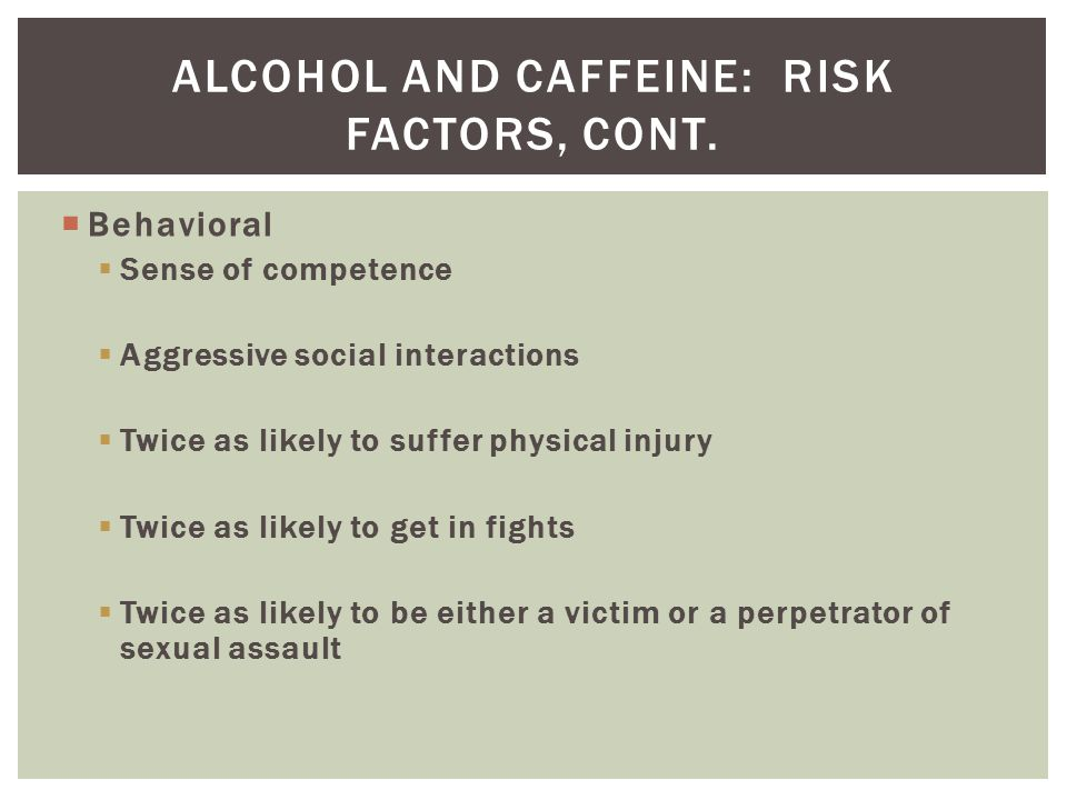 Alcohol and caffeine: Risk factors, cont.