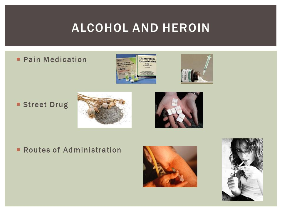 Alcohol and heroin Pain Medication Street Drug