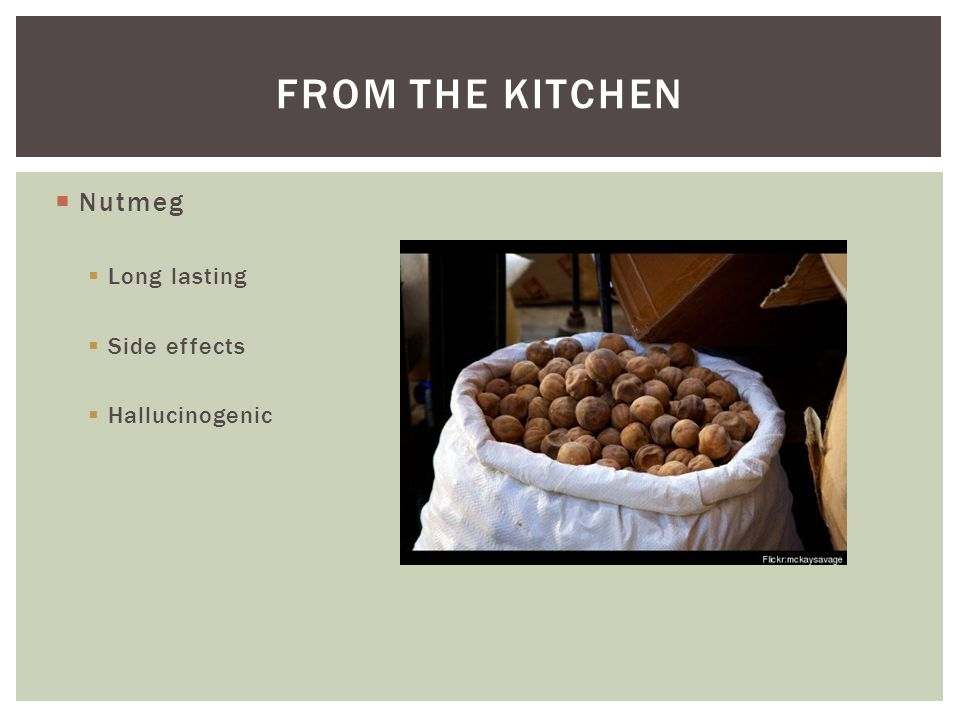 From the kitchen Nutmeg Long lasting Side effects Hallucinogenic
